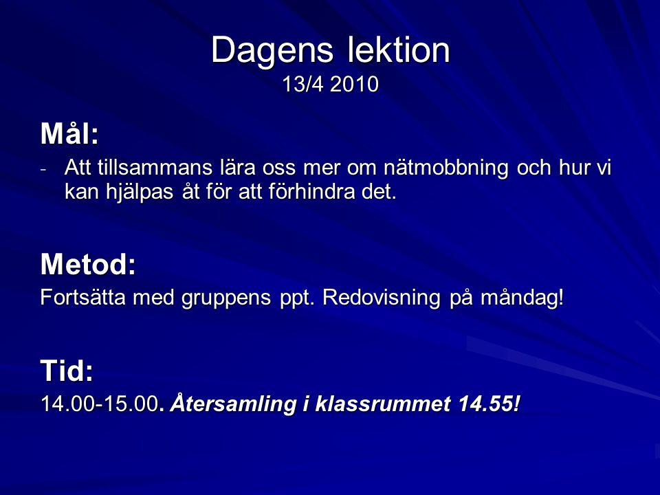 Dagens lektion 13/4 2010 Mål: - Att tillsammans lära oss mer om nätmobbning och hur vi kan hjälpas åt för att förhindra det. Metod: Fortsätta med grup