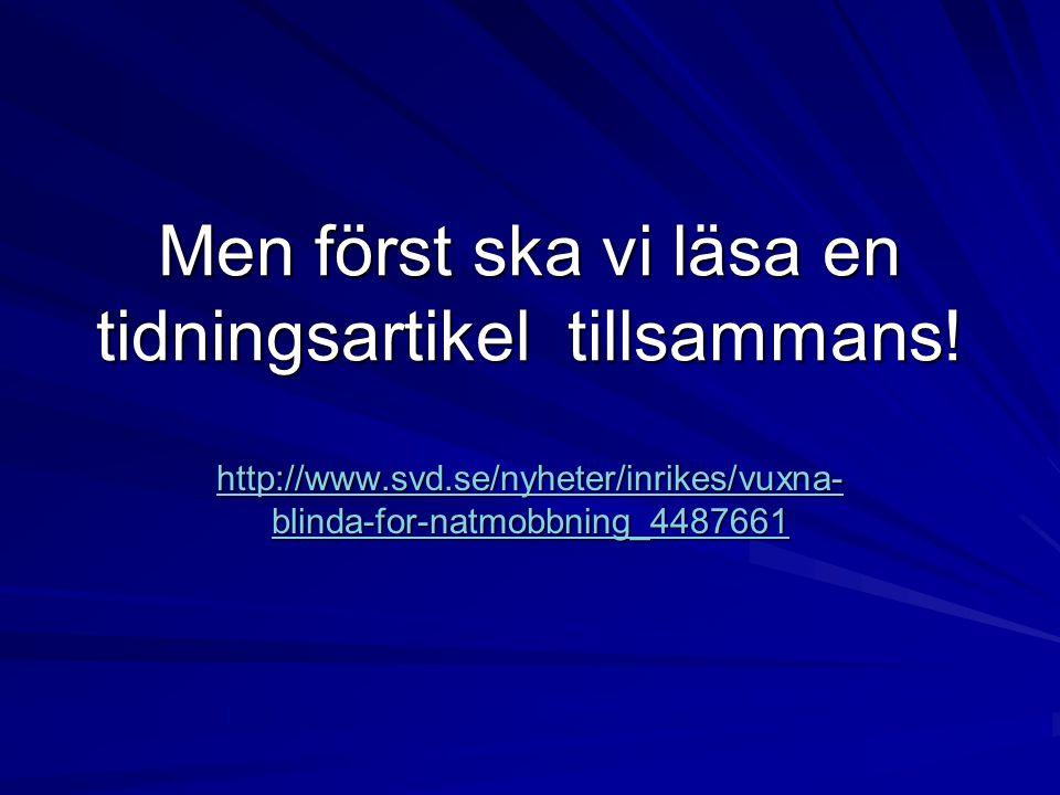 Men först ska vi läsa en tidningsartikel tillsammans! http://www.svd.se/nyheter/inrikes/vuxna- blinda-for-natmobbning_4487661 http://www.svd.se/nyhete