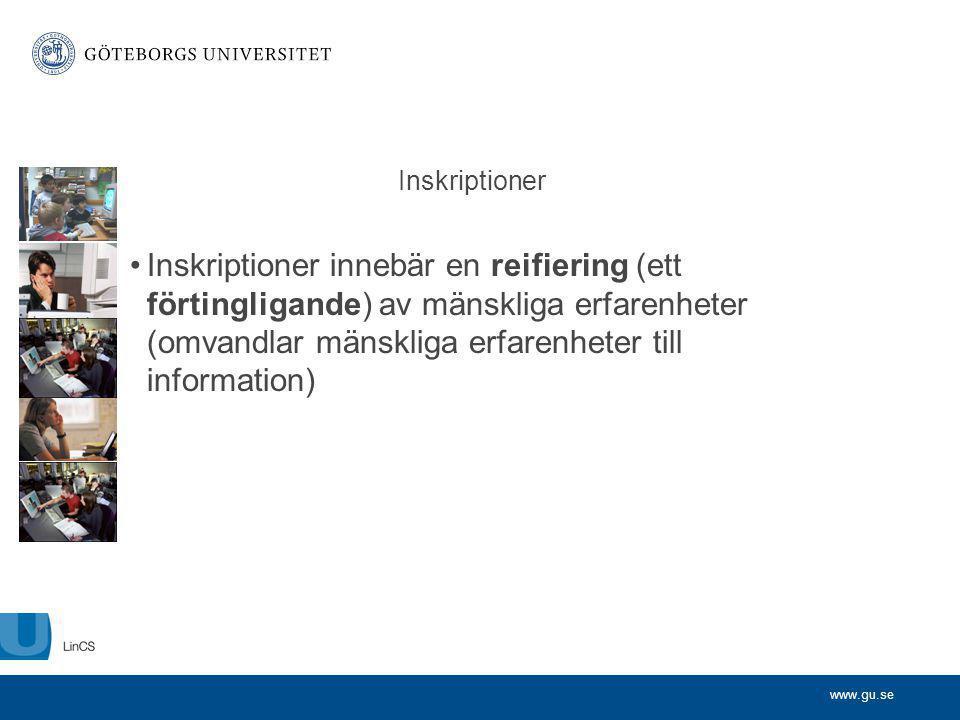 www.gu.se Inskriptioner Inskriptioner innebär en reifiering (ett förtingligande) av mänskliga erfarenheter (omvandlar mänskliga erfarenheter till info