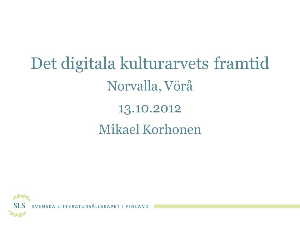 Det digitala kulturarvets framtid Norvalla, Vörå 13.10.2012 Mikael Korhonen