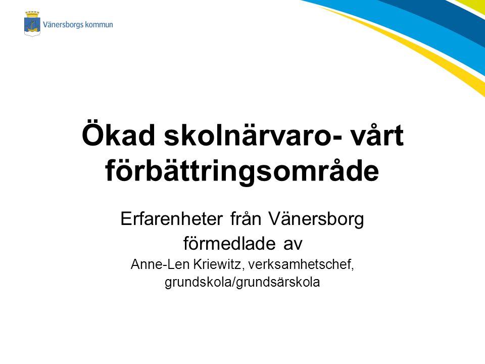 Erfarenheter från Vänersborg förmedlade av Anne-Len Kriewitz, verksamhetschef, grundskola/grundsärskola Ökad skolnärvaro- vårt förbättringsområde