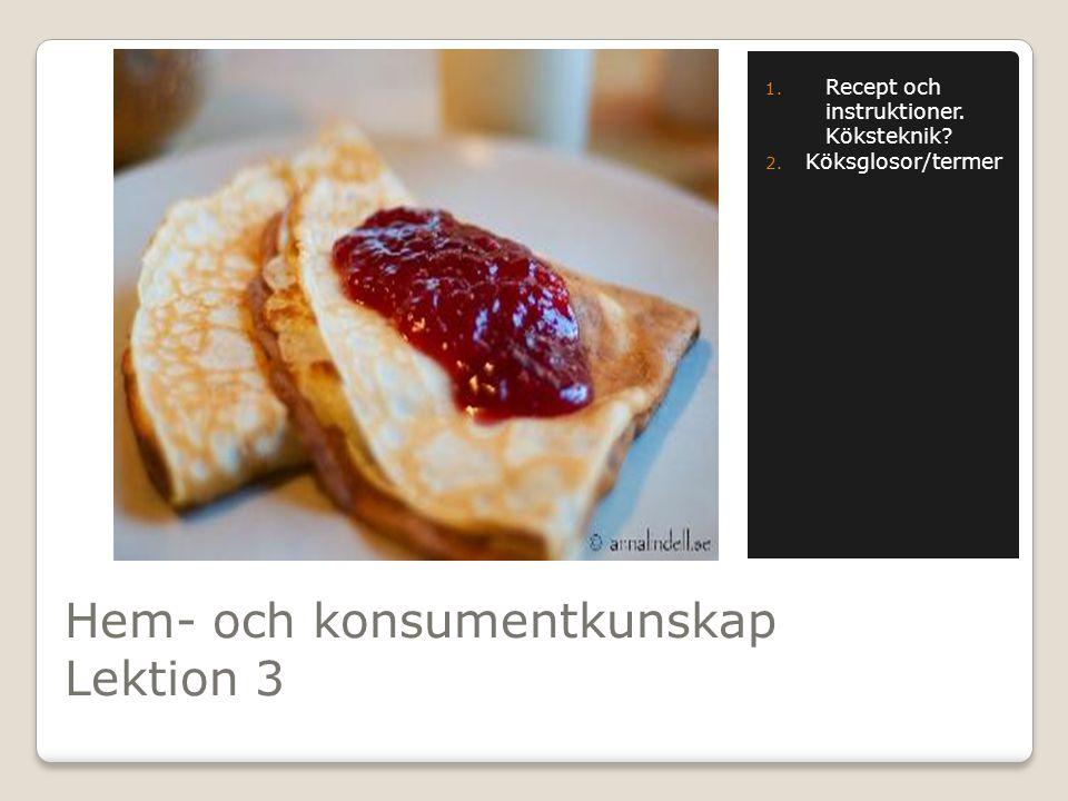 Hem- och konsumentkunskap Lektion 3 1. Recept och instruktioner. Köksteknik? 2. Köksglosor/termer