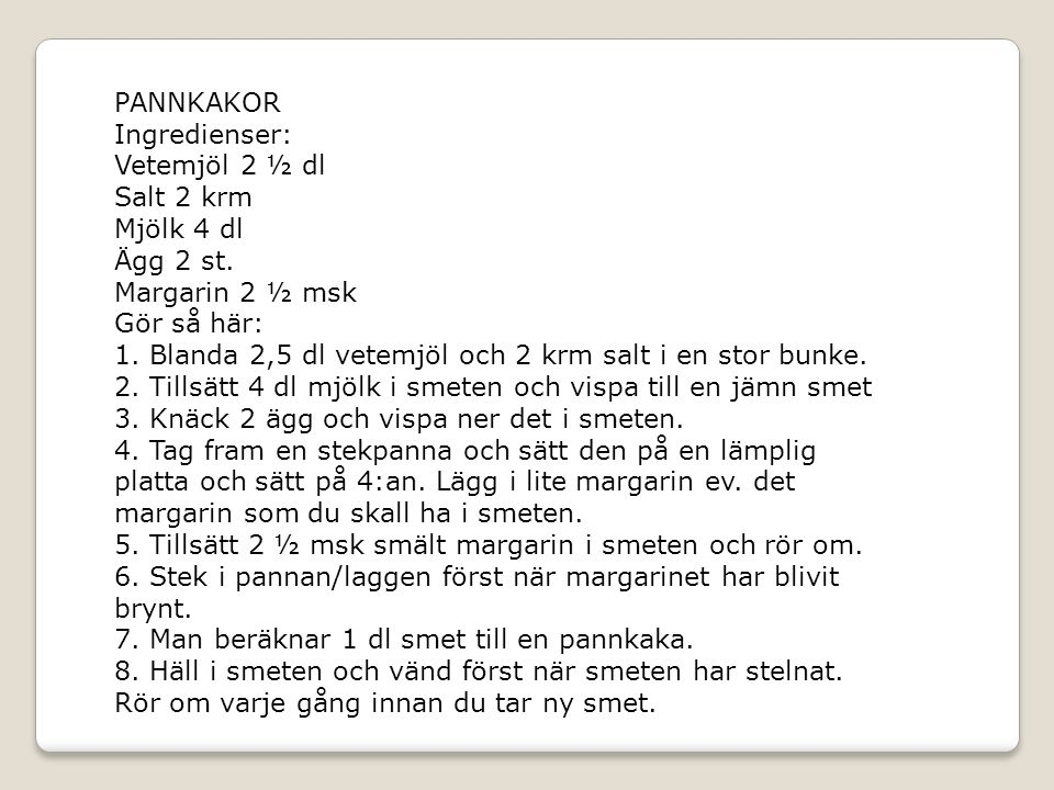 PANNKAKOR Ingredienser: Vetemjöl 2 ½ dl Salt 2 krm Mjölk 4 dl Ägg 2 st.