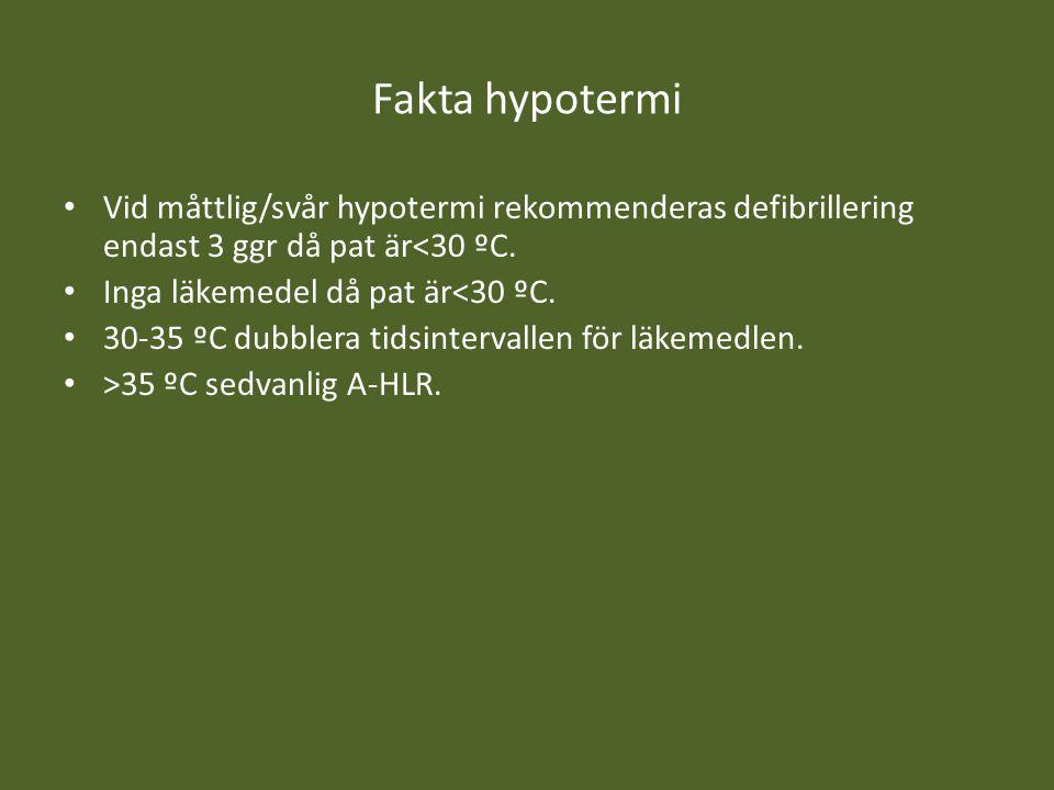 Fakta hypotermi Vid måttlig/svår hypotermi rekommenderas defibrillering endast 3 ggr då pat är<30 ºC. Inga läkemedel då pat är<30 ºC. 30-35 ºC dubbler