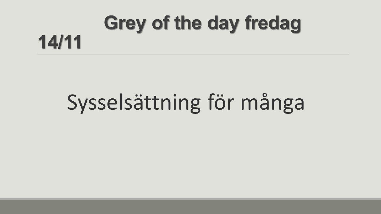 Grey of the day fredag 14/11 Grey of the day fredag 14/11 Sysselsättning för många