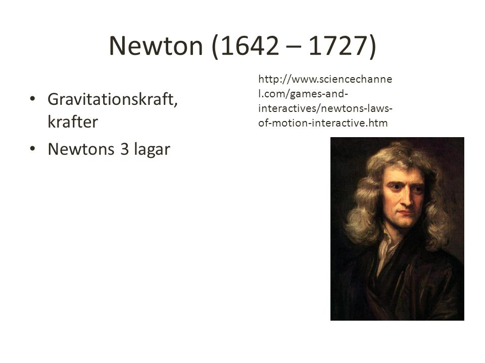 Newton (1642 – 1727) Gravitationskraft, krafter Newtons 3 lagar http://www.sciencechanne l.com/games-and- interactives/newtons-laws- of-motion-interactive.htm