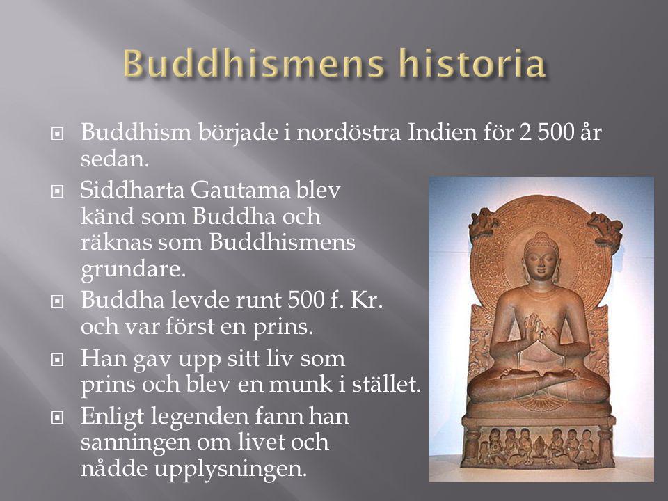  Buddhism började i nordöstra Indien för 2 500 år sedan.  Siddharta Gautama blev känd som Buddha och räknas som Buddhismens grundare.  Buddha levde