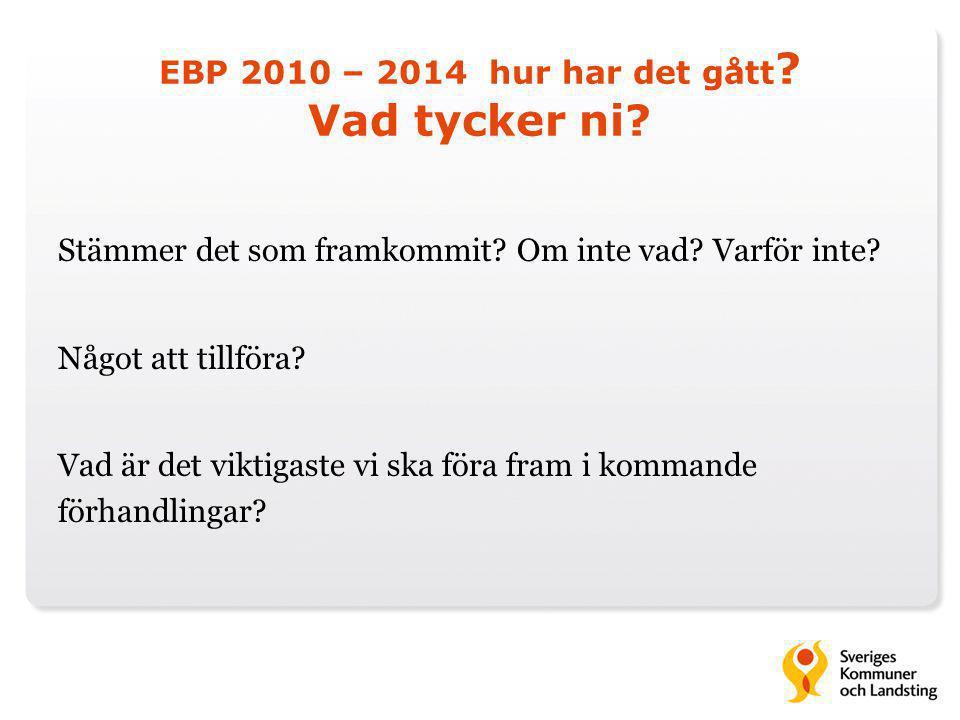 EBP 2010 – 2014 hur har det gått ? Vad tycker ni? Stämmer det som framkommit? Om inte vad? Varför inte? Något att tillföra? Vad är det viktigaste vi s