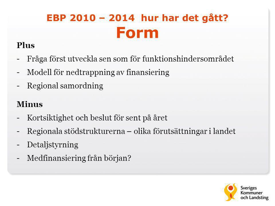 EBP 2010 – 2014 hur har det gått? Form Plus -Fråga först utveckla sen som för funktionshindersområdet -Modell för nedtrappning av finansiering -Region