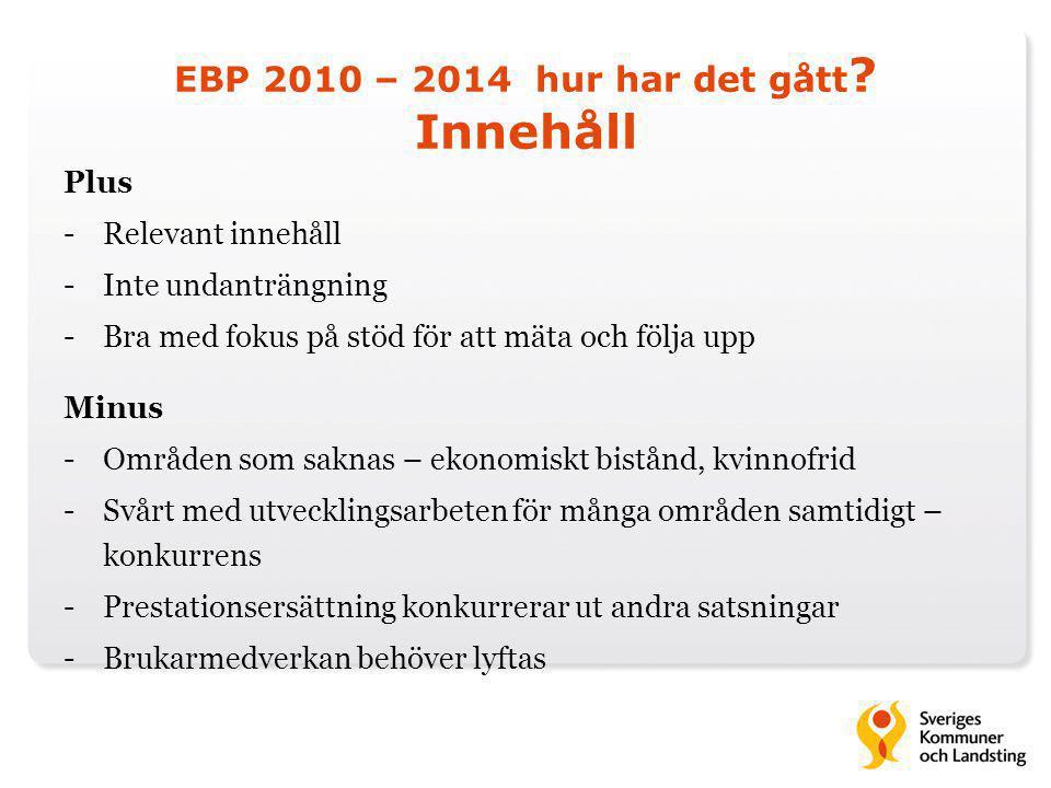 EBP 2010 – 2014 hur har det gått ? Innehåll Plus -Relevant innehåll -Inte undanträngning -Bra med fokus på stöd för att mäta och följa upp Minus -Områ