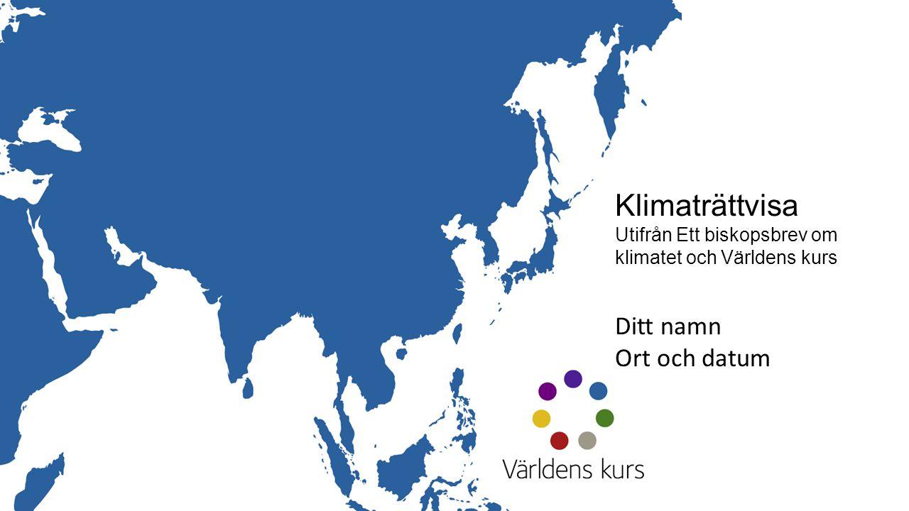 Klimaträttvisa Utifrån Ett biskopsbrev om klimatet och Världens kurs Ditt namn Ort och datum