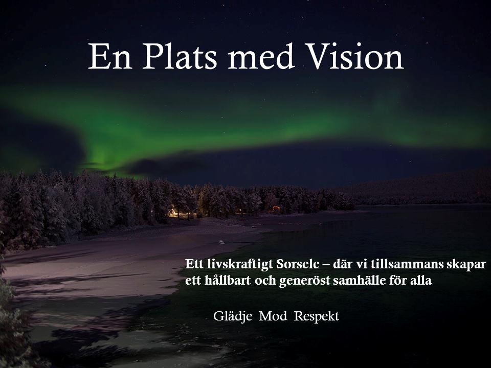 En Plats med Vision Ett livskraftigt Sorsele – där vi tillsammans skapar ett hållbart och generöst samhälle för alla Glädje Mod Respekt