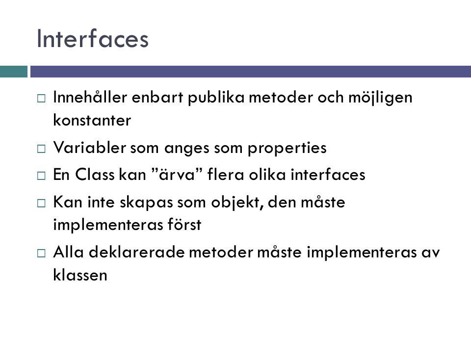 Interfaces  Innehåller enbart publika metoder och möjligen konstanter  Variabler som anges som properties  En Class kan ärva flera olika interfaces  Kan inte skapas som objekt, den måste implementeras först  Alla deklarerade metoder måste implementeras av klassen