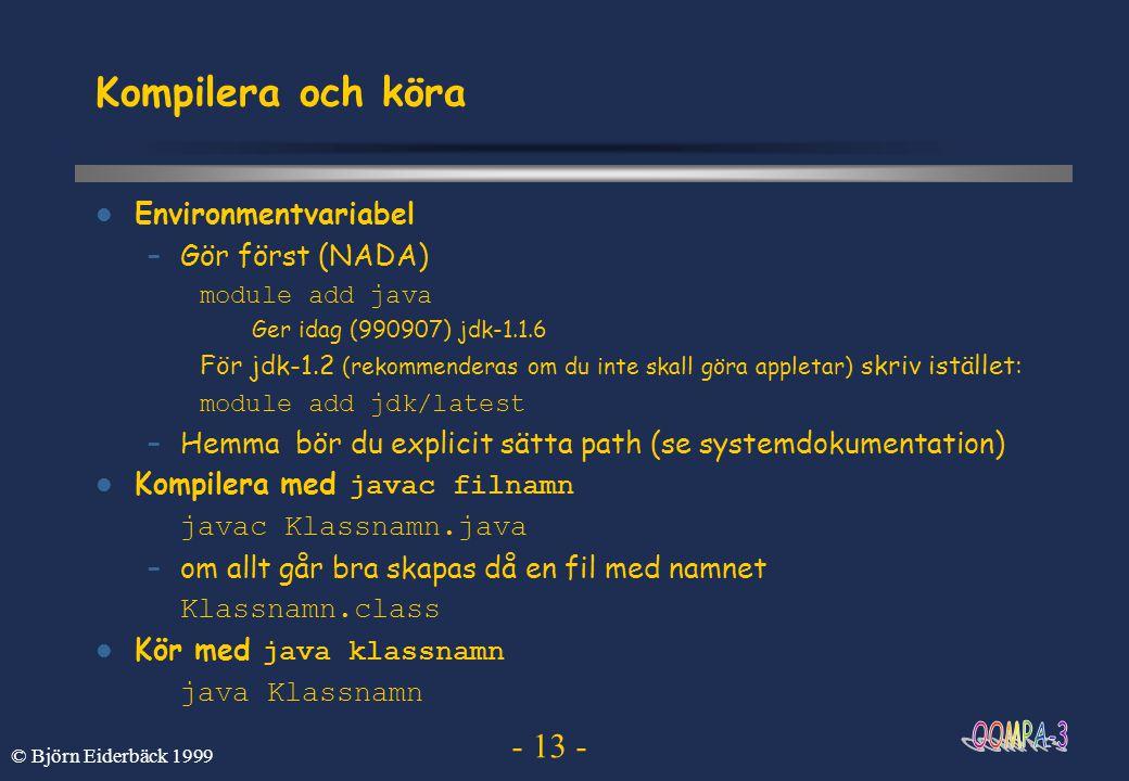 - 13 - © Björn Eiderbäck 1999 Kompilera och köra Environmentvariabel –Gör först (NADA) module add java Ger idag (990907) jdk-1.1.6 För jdk-1.2 (rekomm