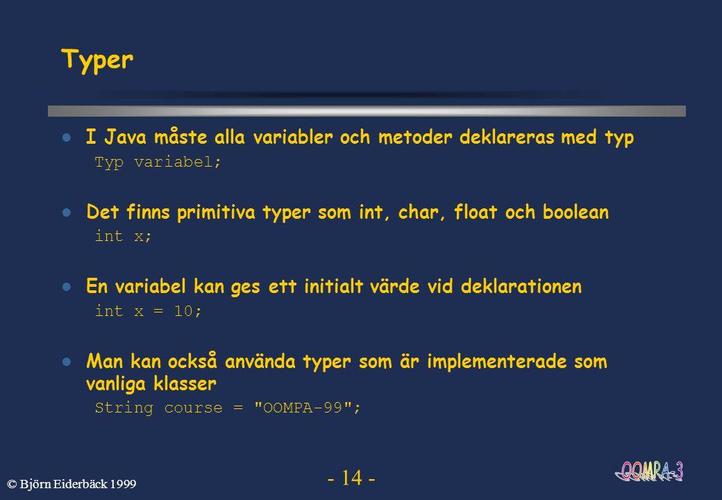 - 14 - © Björn Eiderbäck 1999 Typer I Java måste alla variabler och metoder deklareras med typ Typ variabel; Det finns primitiva typer som int, char,
