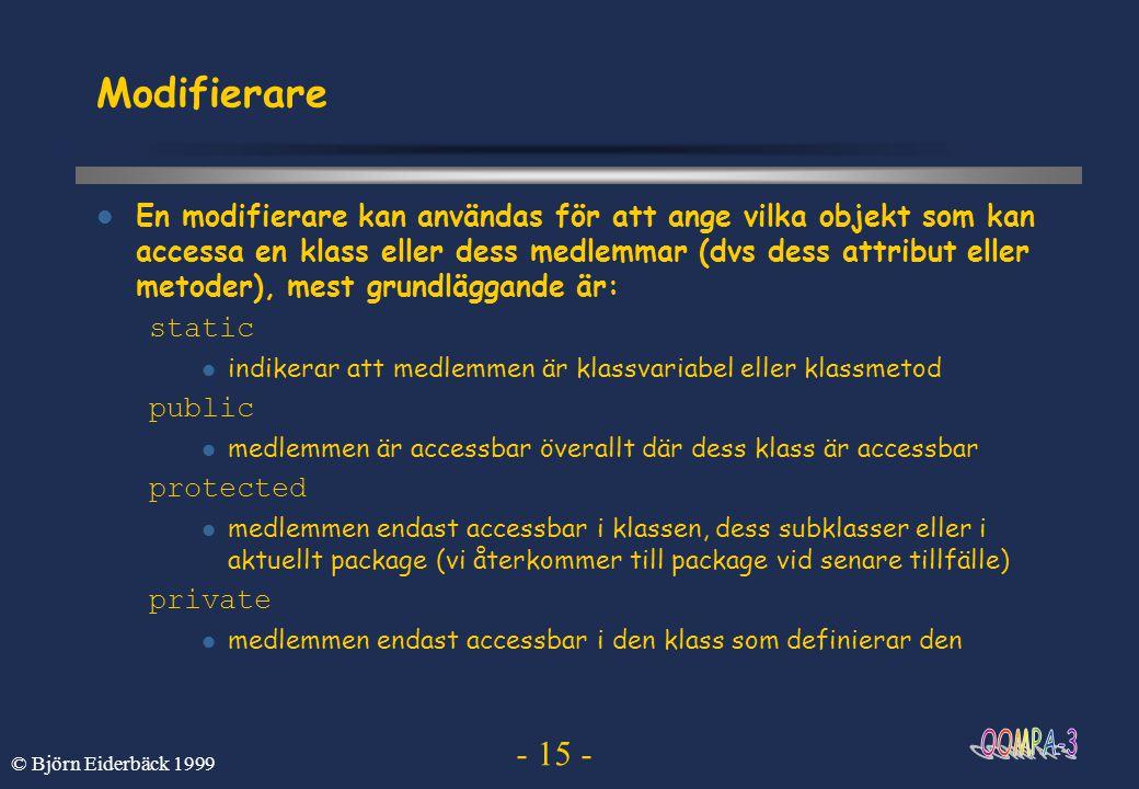 - 15 - © Björn Eiderbäck 1999 Modifierare En modifierare kan användas för att ange vilka objekt som kan accessa en klass eller dess medlemmar (dvs des