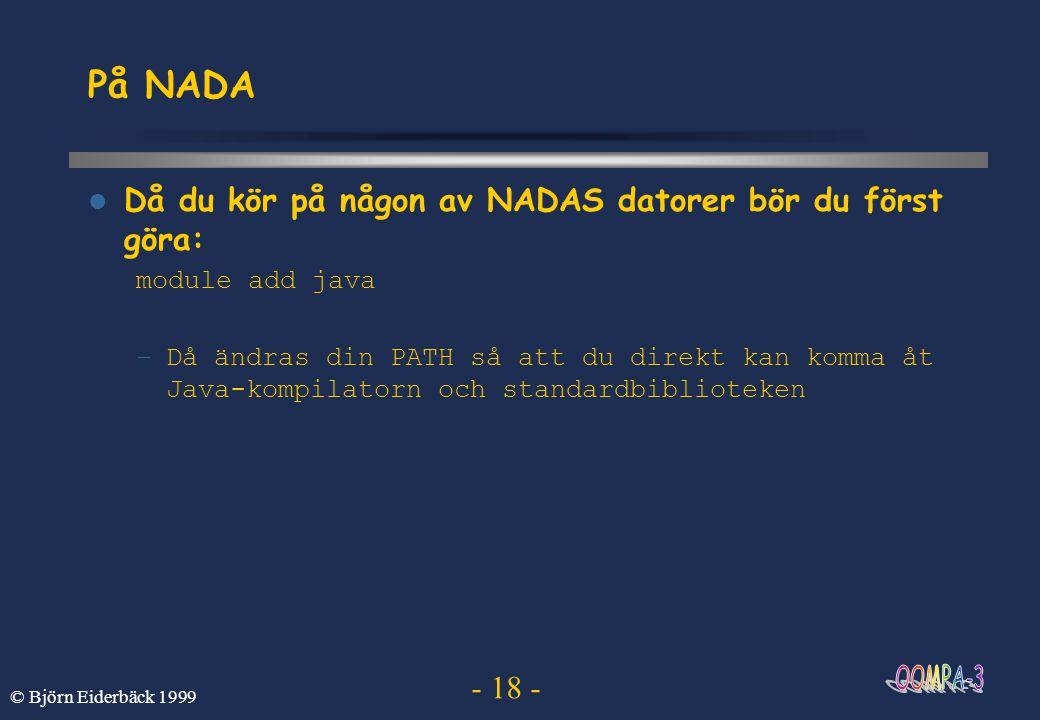 - 18 - © Björn Eiderbäck 1999 På NADA Då du kör på någon av NADAS datorer bör du först göra: module add java –Då ändras din PATH så att du direkt kan