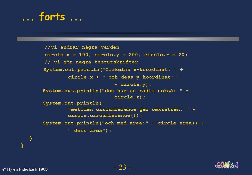 - 23 - © Björn Eiderbäck 1999... forts... //vi ändrar några värden circle.x = 100; circle.y = 200; circle.r = 20; // vi gör några testutskrifter Syste