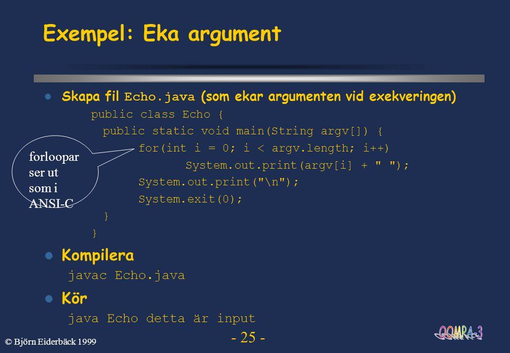 - 25 - © Björn Eiderbäck 1999 Exempel: Eka argument Skapa fil Echo.java (som ekar argumenten vid exekveringen) public class Echo { public static void
