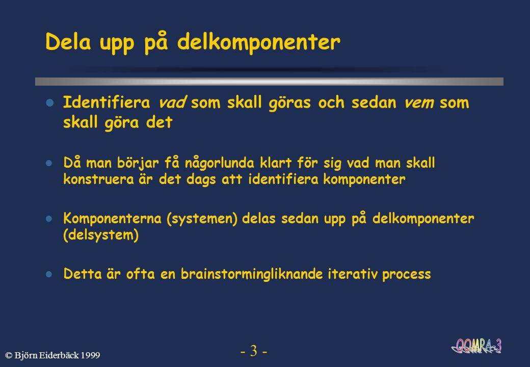 - 14 - © Björn Eiderbäck 1999 Typer I Java måste alla variabler och metoder deklareras med typ Typ variabel; Det finns primitiva typer som int, char, float och boolean int x; En variabel kan ges ett initialt värde vid deklarationen int x = 10; Man kan också använda typer som är implementerade som vanliga klasser String course = OOMPA-99 ;