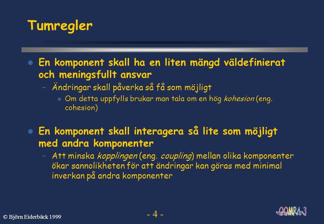 - 15 - © Björn Eiderbäck 1999 Modifierare En modifierare kan användas för att ange vilka objekt som kan accessa en klass eller dess medlemmar (dvs dess attribut eller metoder), mest grundläggande är: static indikerar att medlemmen är klassvariabel eller klassmetod public medlemmen är accessbar överallt där dess klass är accessbar protected medlemmen endast accessbar i klassen, dess subklasser eller i aktuellt package (vi återkommer till package vid senare tillfälle) private medlemmen endast accessbar i den klass som definierar den