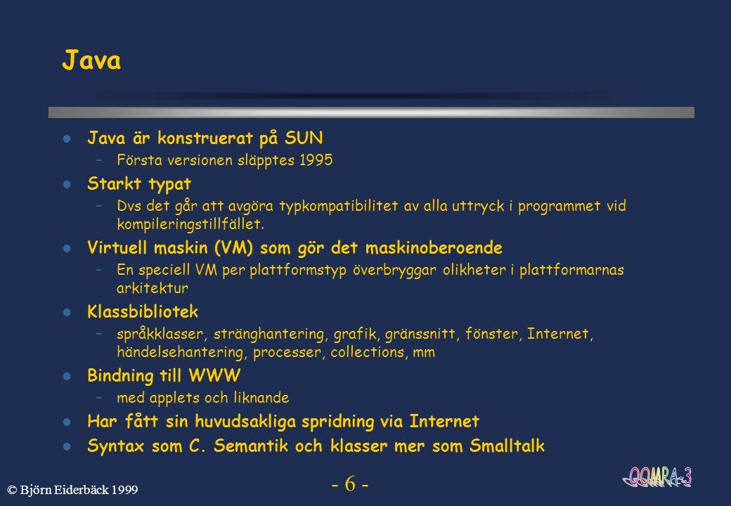 - 6 - © Björn Eiderbäck 1999 Java Java är konstruerat på SUN –Första versionen släpptes 1995 Starkt typat –Dvs det går att avgöra typkompatibilitet av
