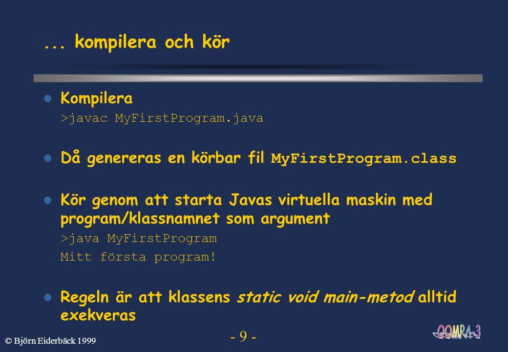 - 10 - © Björn Eiderbäck 1999 Ett Javaprograms struktur En klass ser ut på följande sätt public class KlassNamn extends SuperKlassNamn{ attribut (instans- och klassvariabler) metoder (instans- och klassmetoder) konstruktörer } Kallas också för medlemmar En metod modifierare returtyp funktionsnamn(argument){ programsatser }