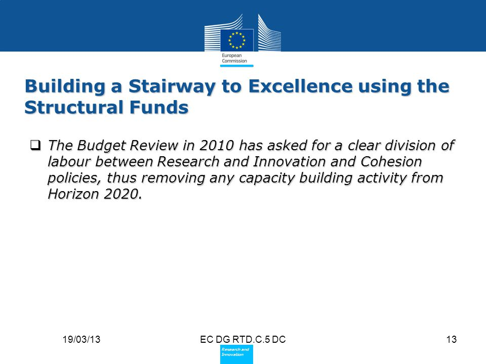 Policy Research and Innovation Research and Innovation 19/03/13EC DG RTD.C.5 DC13 Building a Stairway to Excellence using the Structural Funds  The B