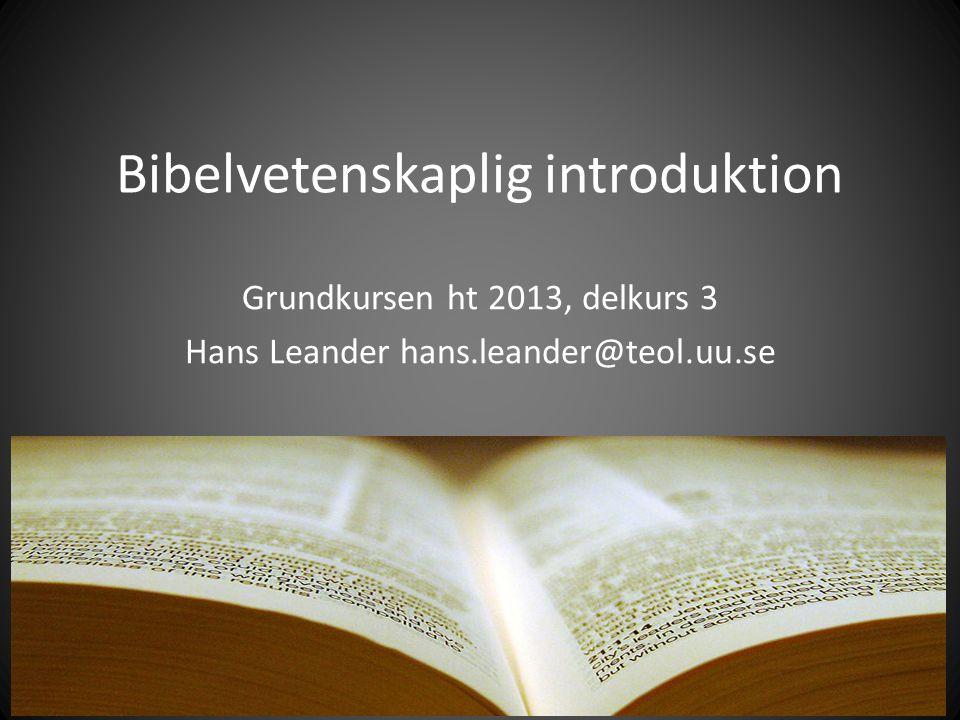 Bibelvetenskaplig introduktion Grundkursen ht 2013, delkurs 3 Hans Leander hans.leander@teol.uu.se