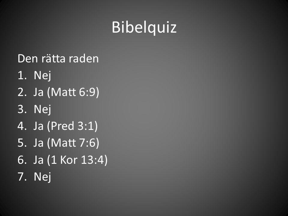 Bibelquiz Den rätta raden 1.Nej 2.Ja (Matt 6:9) 3.Nej 4.Ja (Pred 3:1) 5.Ja (Matt 7:6) 6.Ja (1 Kor 13:4) 7.Nej