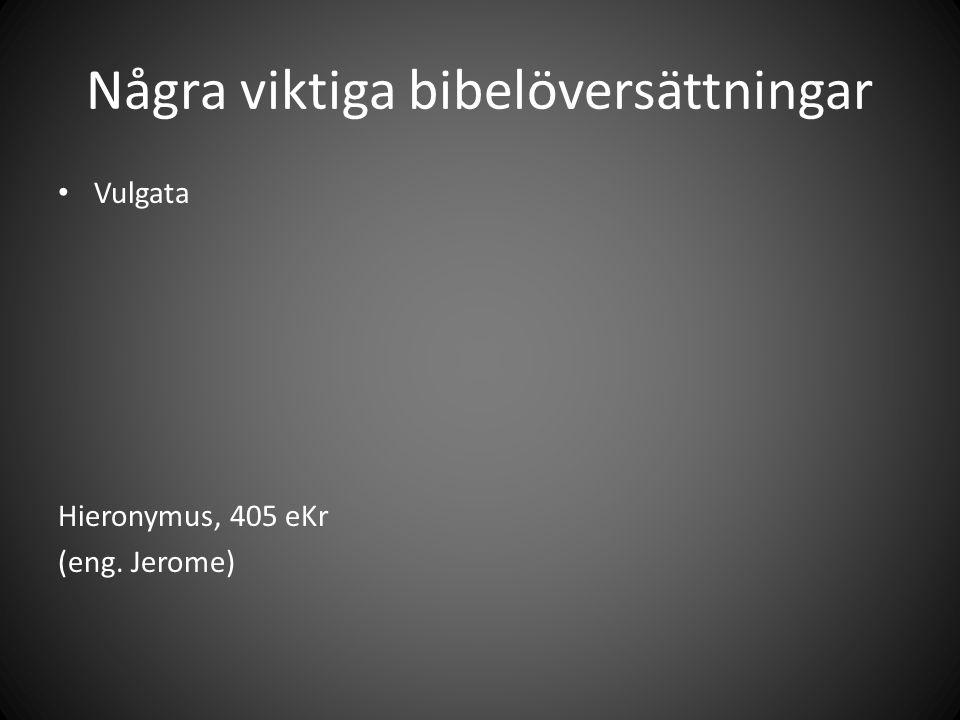Några viktiga bibelöversättningar Vulgata Hieronymus, 405 eKr (eng. Jerome)