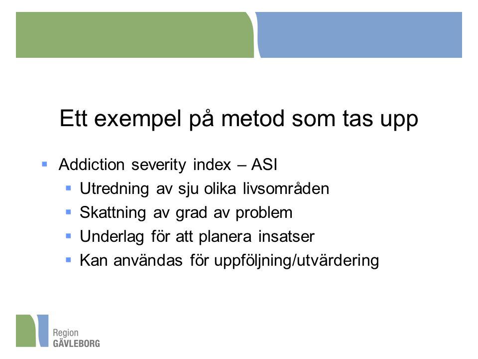 Ett exempel på metod som tas upp  Addiction severity index – ASI  Utredning av sju olika livsområden  Skattning av grad av problem  Underlag för att planera insatser  Kan användas för uppföljning/utvärdering