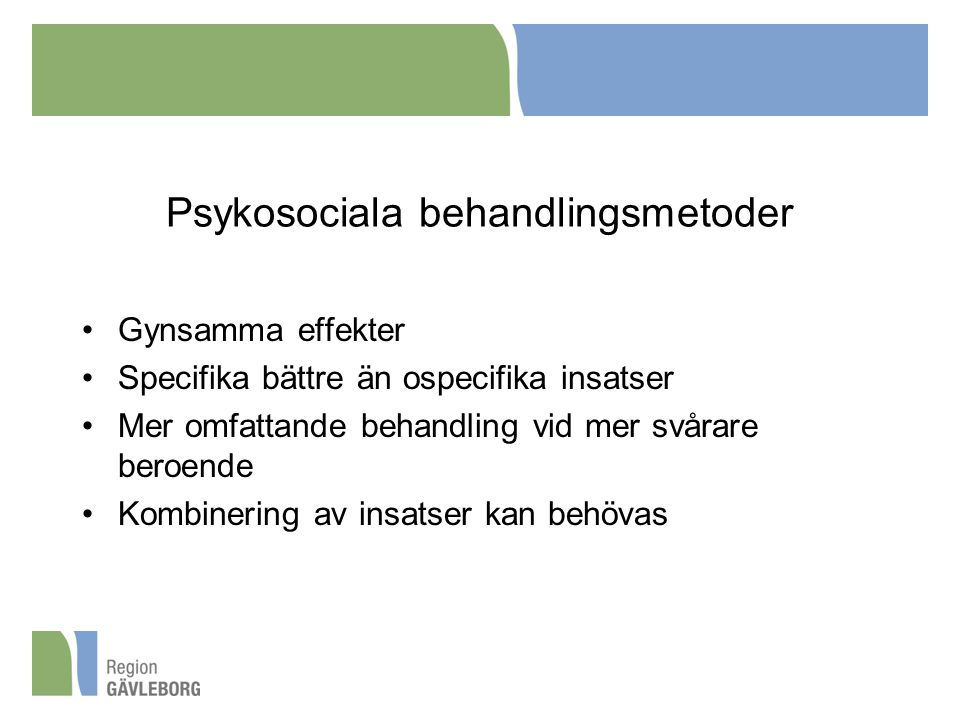 Psykosociala behandlingsmetoder Gynsamma effekter Specifika bättre än ospecifika insatser Mer omfattande behandling vid mer svårare beroende Kombinering av insatser kan behövas