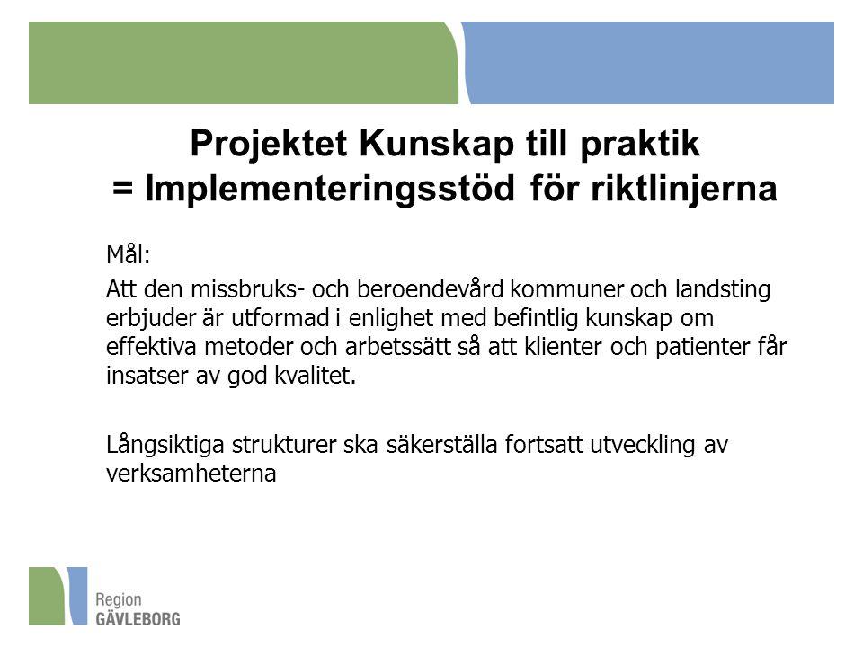 Projektet Kunskap till praktik = Implementeringsstöd för riktlinjerna Mål: Att den missbruks- och beroendevård kommuner och landsting erbjuder är utformad i enlighet med befintlig kunskap om effektiva metoder och arbetssätt så att klienter och patienter får insatser av god kvalitet.