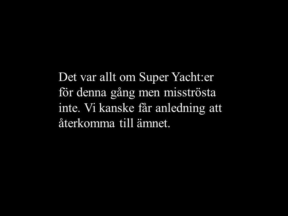 Det var allt om Super Yacht:er för denna gång men misströsta inte. Vi kanske får anledning att återkomma till ämnet.
