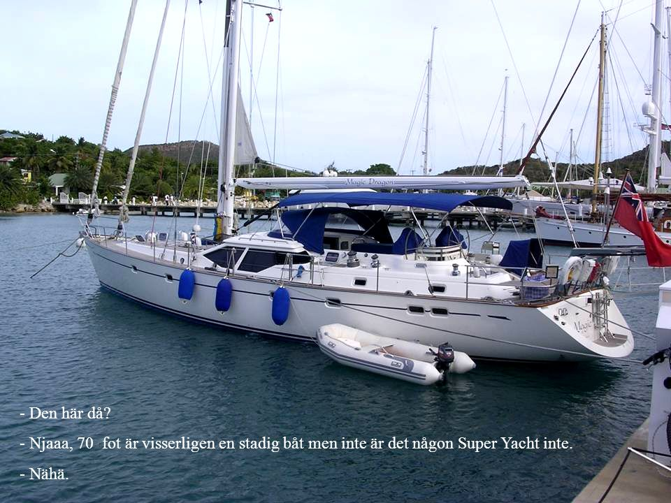 - Den här då? - Njaaa, 70 fot är visserligen en stadig båt men inte är det någon Super Yacht inte. - Nähä.