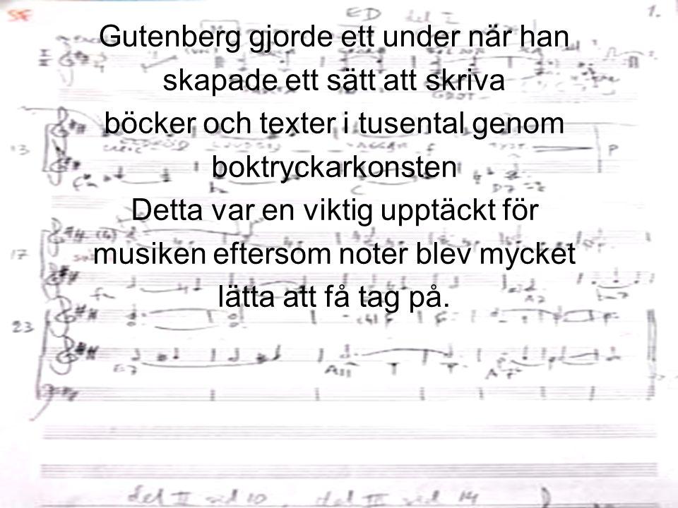Gutenberg gjorde ett under när han skapade ett sätt att skriva böcker och texter i tusental genom boktryckarkonsten Detta var en viktig upptäckt för musiken eftersom noter blev mycket lätta att få tag på.
