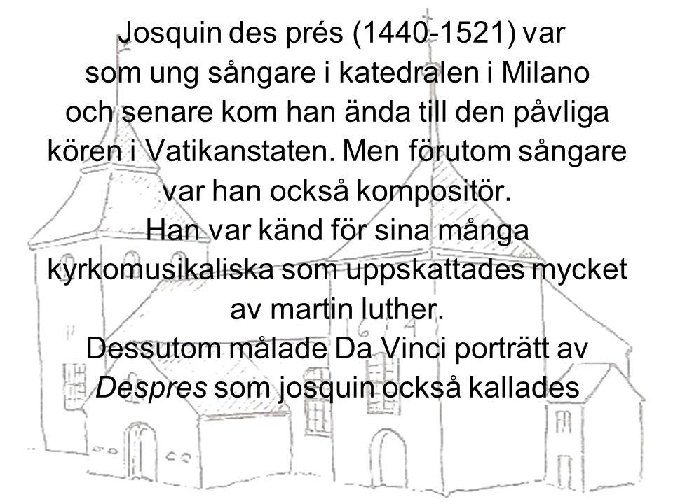 Josquin des prés (1440-1521) var som ung sångare i katedralen i Milano och senare kom han ända till den påvliga kören i Vatikanstaten.