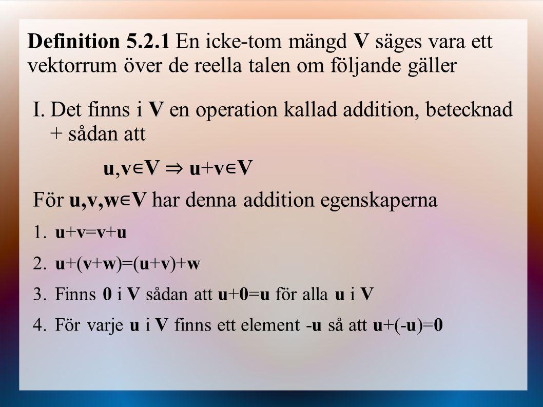 Definition 5.2.1 En icke-tom mängd V säges vara ett vektorrum över de reella talen om följande gäller V I.Det finns i V en operation kallad addition, betecknad + sådan att Vu,v∊V ⇒ u+v∊VVu,v∊V ⇒ u+v∊V För u,v,w ∊ V har denna addition egenskaperna 1.