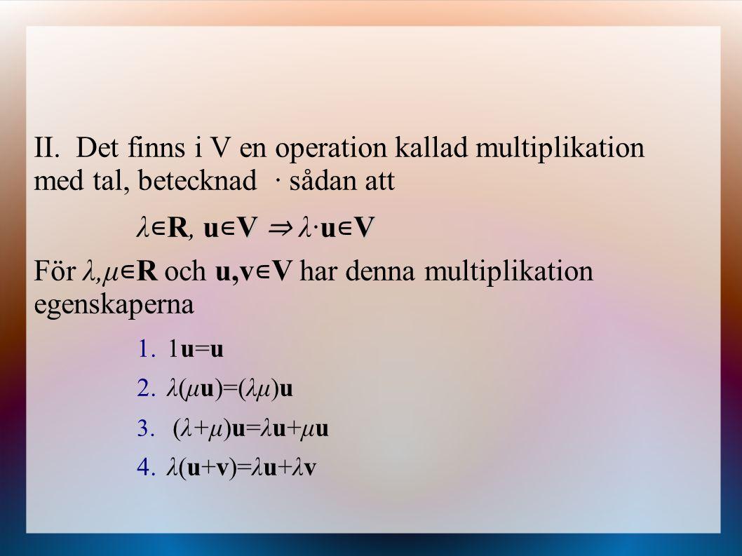 II. Det finns i V en operation kallad multiplikation med tal, betecknad · sådan att VV λ ∊ R, u ∊ V ⇒ λ·u ∊ V För λ,μ ∊ R och u,v ∊ V har denna multip