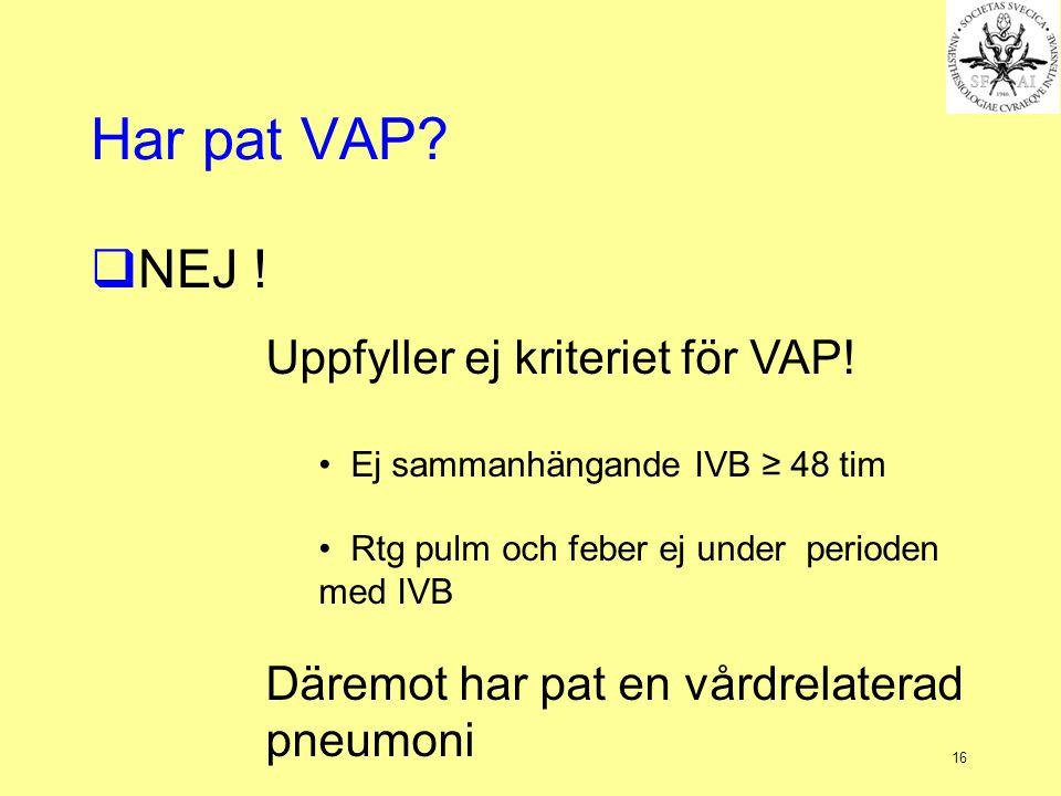 16 Har pat VAP?  NEJ ! Uppfyller ej kriteriet för VAP! Ej sammanhängande IVB ≥ 48 tim Rtg pulm och feber ej under perioden med IVB Däremot har pat en