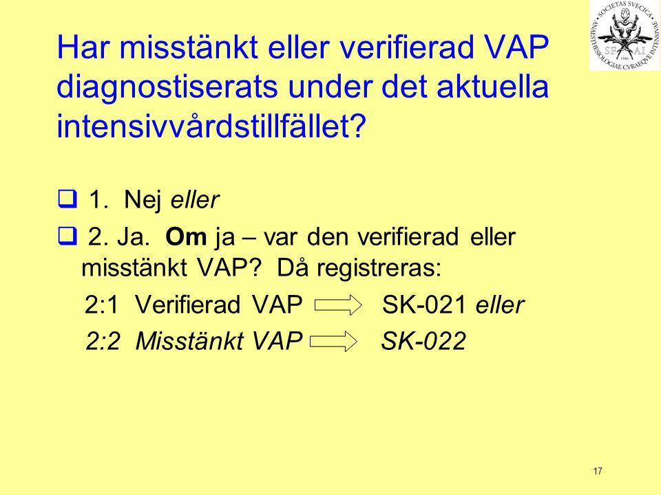 17 Har misstänkt eller verifierad VAP diagnostiserats under det aktuella intensivvårdstillfället?  1. Nej eller  2. Ja. Om ja – var den verifierad e