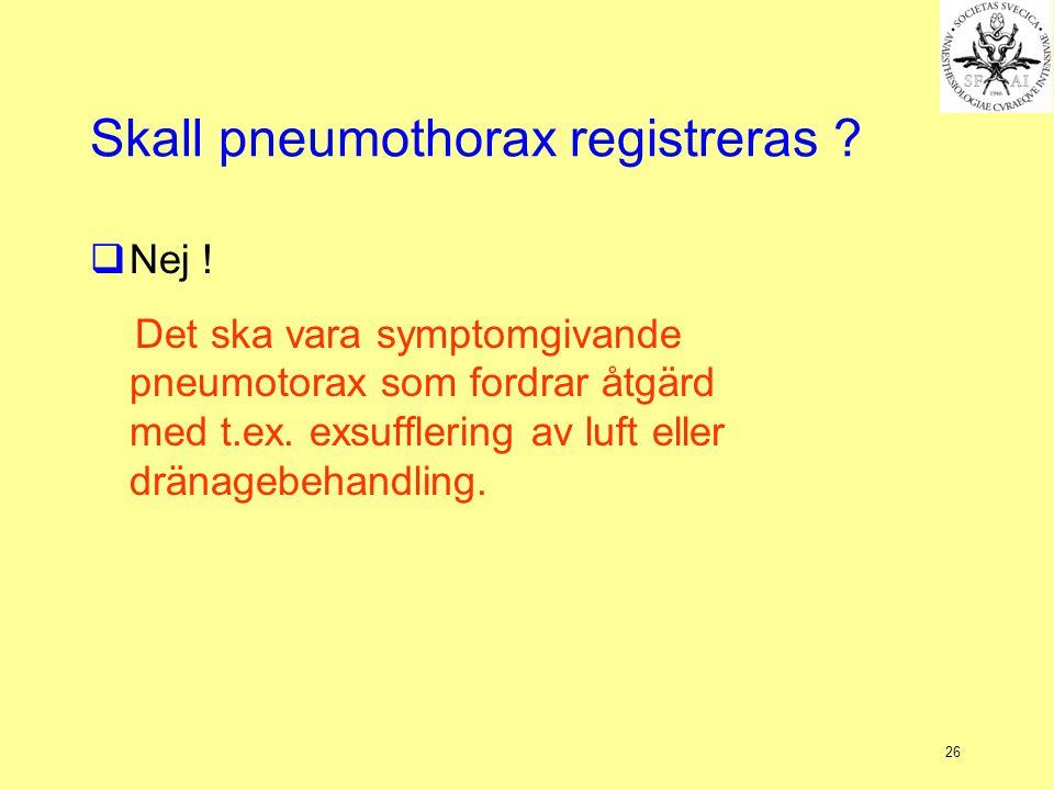 26 Skall pneumothorax registreras ?  Nej ! Det ska vara symptomgivande pneumotorax som fordrar åtgärd med t.ex. exsufflering av luft eller dränagebeh