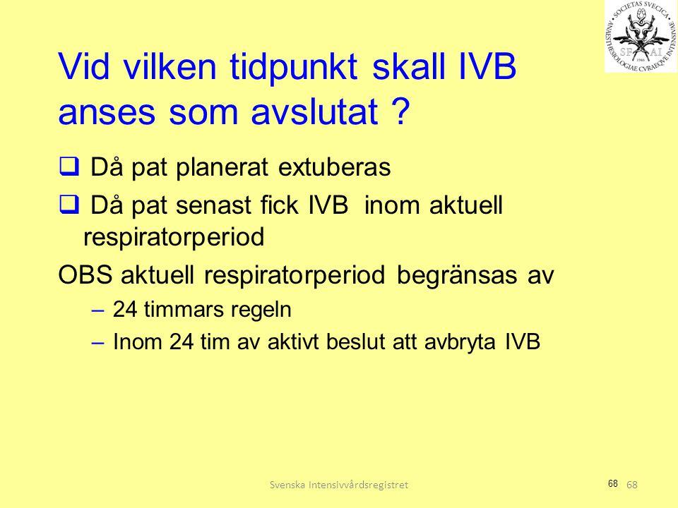 68 Vid vilken tidpunkt skall IVB anses som avslutat ?  Då pat planerat extuberas  Då pat senast fick IVB inom aktuell respiratorperiod OBS aktuell r