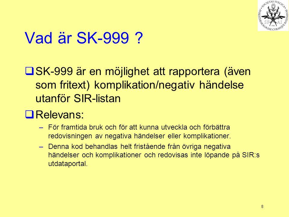 8 Vad är SK-999 ?  SK-999 är en möjlighet att rapportera (även som fritext) komplikation/negativ händelse utanför SIR-listan  Relevans: –För framtid