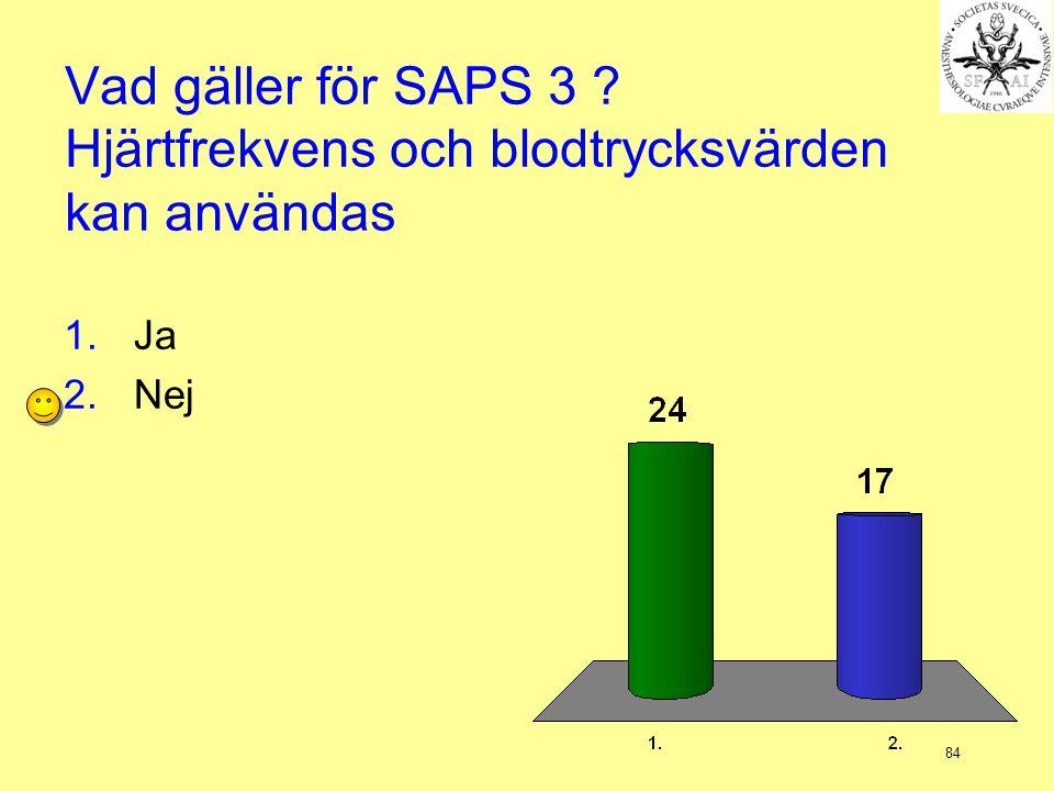 84 Vad gäller för SAPS 3 ? Hjärtfrekvens och blodtrycksvärden kan användas 1.Ja 2.Nej