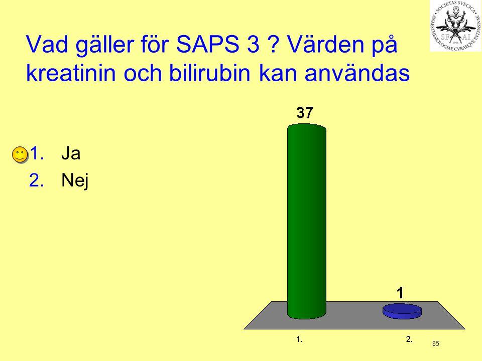 85 Vad gäller för SAPS 3 ? Värden på kreatinin och bilirubin kan användas 1.Ja 2.Nej