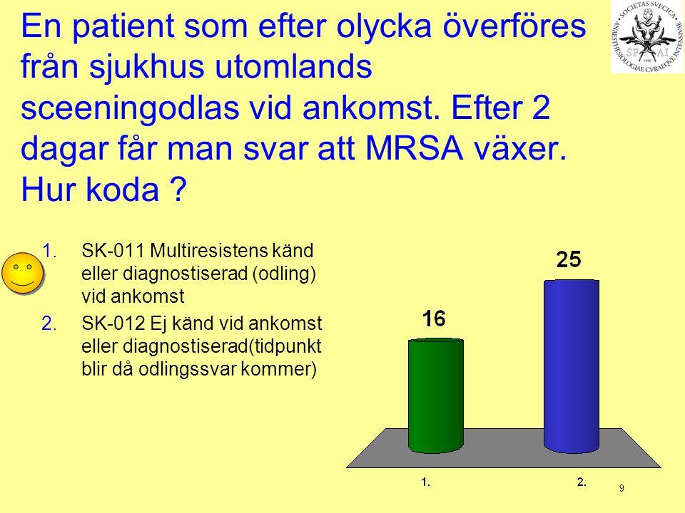 9 En patient som efter olycka överföres från sjukhus utomlands sceeningodlas vid ankomst. Efter 2 dagar får man svar att MRSA växer. Hur koda ? 1.SK-0