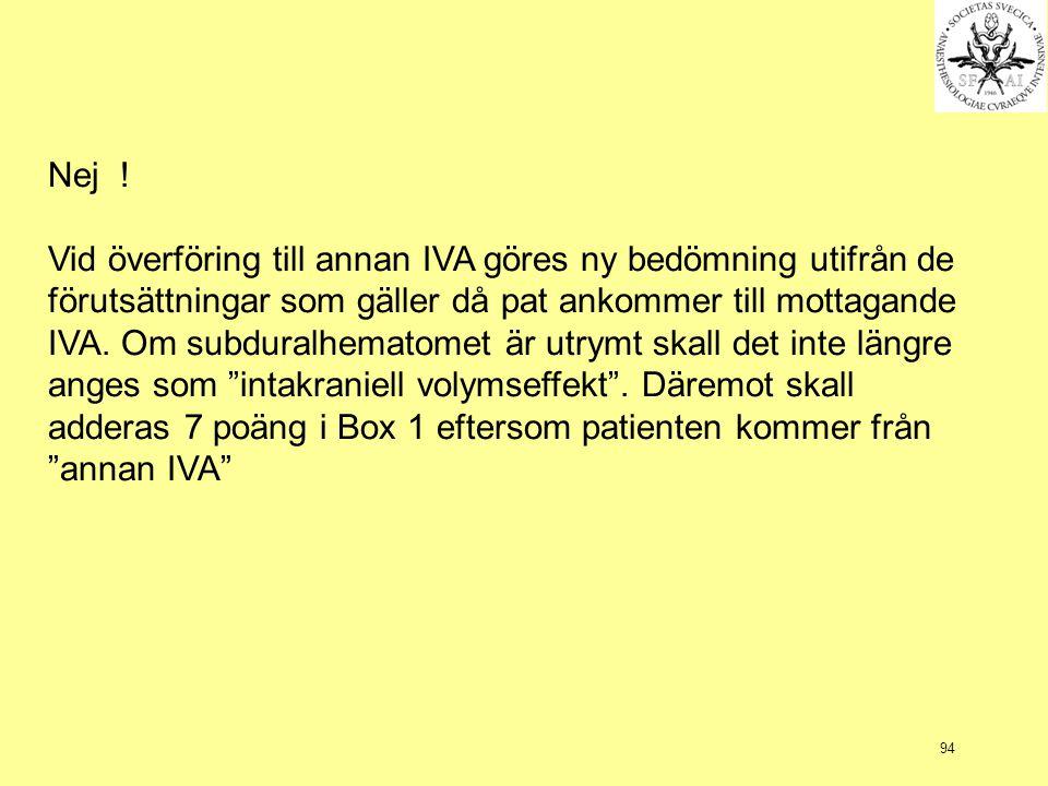 94 Nej ! Vid överföring till annan IVA göres ny bedömning utifrån de förutsättningar som gäller då pat ankommer till mottagande IVA. Om subduralhemato