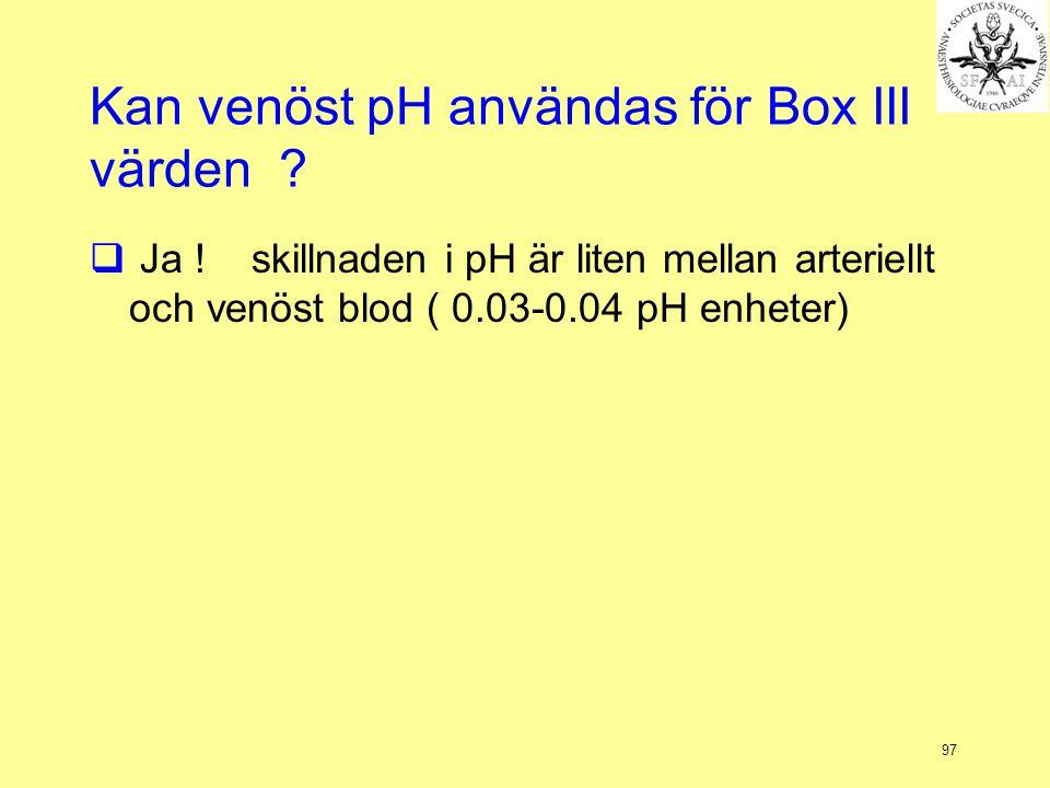 97 Kan venöst pH användas för Box III värden ?  Ja ! skillnaden i pH är liten mellan arteriellt och venöst blod ( 0.03-0.04 pH enheter)